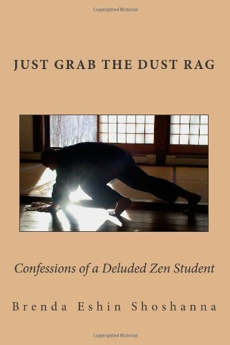 Just Grab The Dust Rag: Confessions of a Deluded Zen student who never learned a thing by Brenda Eshin Shoshanna (2014-04-29)