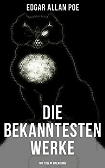 Die bekanntesten Werke von Edgar Allan Poe (100 Titel in einem Band): Der Rabe + Annabel Lee + Die denkwürdigen Erlebnisse des Artur Gordon Pym + Ligeia ... schwarze Katze + Die Sphinx und viel mehr