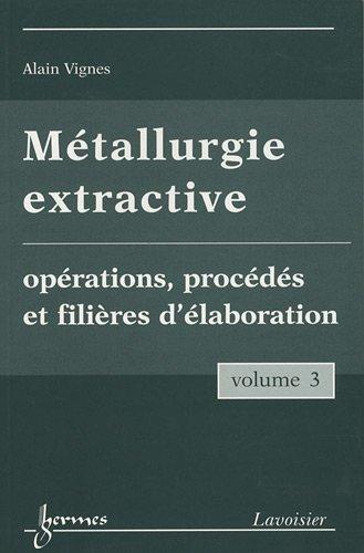 Métallurgie extractive : Tome 3, Opérations, procédés et filières d'élaboration