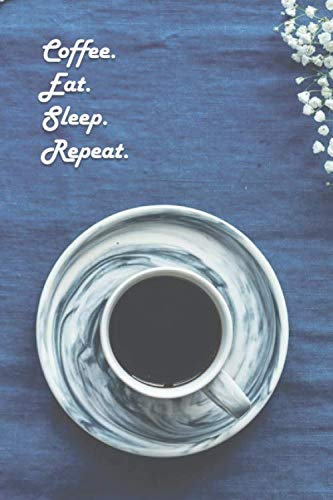 Coffee. Eat. Sleep. Repeat.: 6 x 9 inch 120 Pages Lined Journal, Diary and Notebook for People Who Love To Drink, Brew and Make Coffee