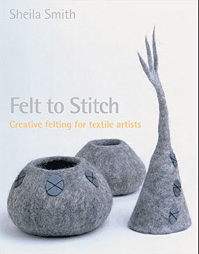 Felt to Stitch: Creative Felting for Textile Artists (Sheila E Kostüm)
