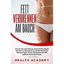 Fett verbrennen am Bauch: Schnell und nachhaltig zu einem flachen Bauch. Wie Sie in 4 Wochen bis zu 10 Kilo abnehmen. Inklusive Tipps, Tricks und Rezepte für eine optimale Fettverbrennung.