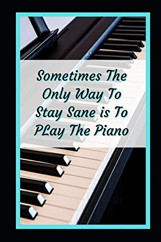 Sometimes The Only Way To Stay Sane Is To Play The Piano: Themed Novelty Lined Notebook / Journal To Write In Perfect Gift Item (6 x 9 inches)
