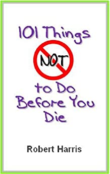 101 Things NOT to Do Before You Die (English Edition) von [Harris, Robert]