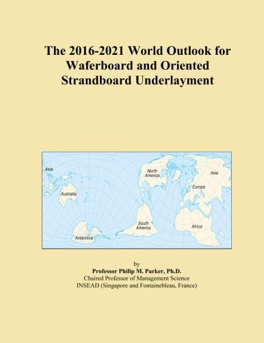 the-2016-2021-world-outlook-for-waferboard-and-oriented-strandboard-underlayment