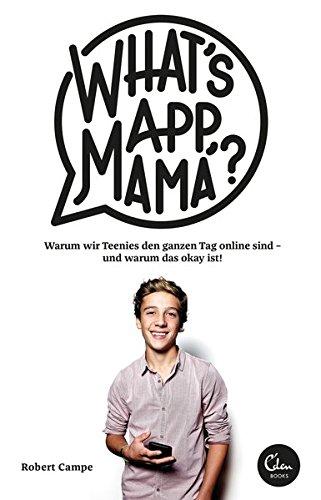 What's App, Mama?: Warum wir Teenies den ganzen Tag online sind - und warum das okay ist!