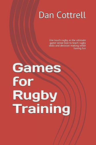 Games for rugby training: Using touch rugby as the ultimate game-sense tool to teach rugby skills and decision making while having fun por Dan Cottrell