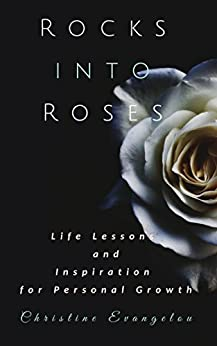 Rocks Into Roses: Life Lessons and Inspiration for Personal Growth by [Evangelou, Christine]