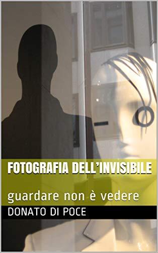 FOTOGRAFIA DELL'INVISIBILE : guardare non è vedere