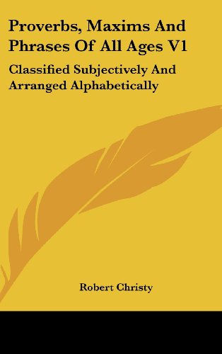 Proverbs, Maxims and Phrases of All Ages V1: Classified Subjectively and Arranged Alphabetically