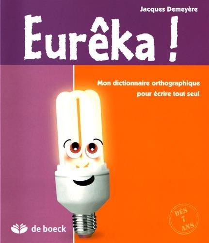 Eureka ! Mon dictionnaire orthographique pour crire tout seul