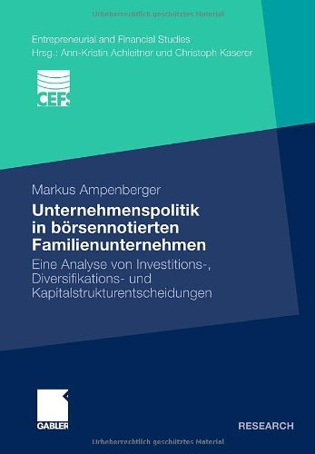Unternehmenspolitik in börsennotierten Familienunternehmen: Eine Analyse von Investitions-, Diversifikations- und Kapitalstrukturentscheidungen (Entrepreneurial and Financial Studies)