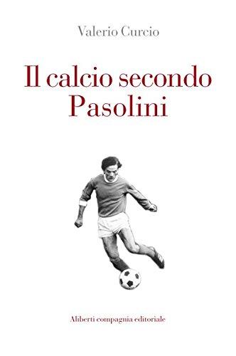 Il calcio secondo Pasolini (Storie e personaggi) por Valerio Curcio