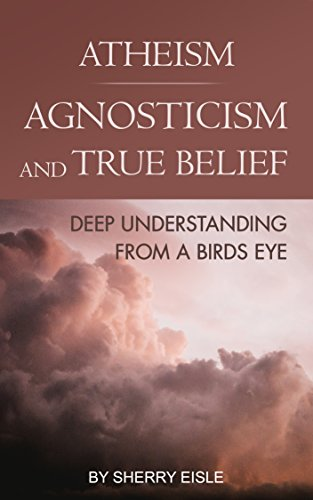 atheism-agnosticism-and-true-belief-deep-understanding-from-a-birds-eye-english-edition