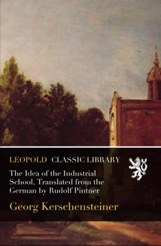 The Idea of the Industrial School, Translated from the German by Rudolf Pintner