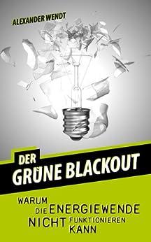 Der grüne Blackout: Warum die Energiewende nicht funktionieren kann von [Wendt, Alexander]