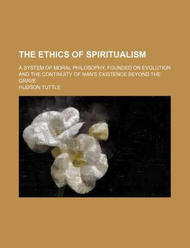The Ethics of Spiritualism; A System of Moral Philosophy, Founded on Evolution and the Continuity of Man's Existence Beyond the Grave