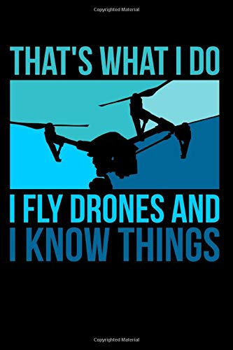 That's What I Do I Fly Drones And I Know Things: Funny Drone Pilot Journal - 110 Blank Dot-Grid Pages - Your Perfect Notebook for School, University or Work Gps-pro Notebook