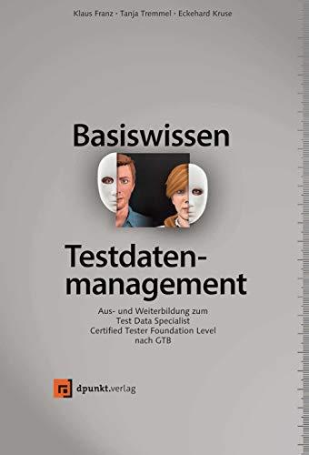 Basiswissen Testdatenmanagement: Aus- und Weiterbildung zumTest Data Specialist - Certified TesterFoundationLevel nach GTB (iSQI-Reihe) -