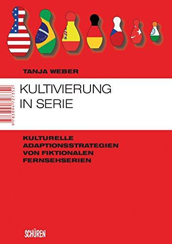 Kultivierung in Serie: Kulturelle Adaptionsstrategien von fiktionalen Fernsehserien (Marburger Schriften zur Medienforschung 34)