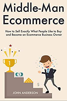 Middle-Man Ecommerce: How to Sell Exactly What People Like to Buy and Become an Ecommerce Business Owner (English Edition) di [Anderson, John]