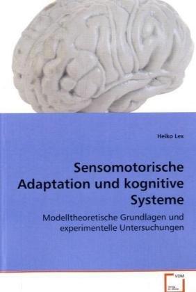 Sensomotorische Adaptation und kognitive Systeme: Modelltheoretische Grundlagen und experimentelleUntersuchungen