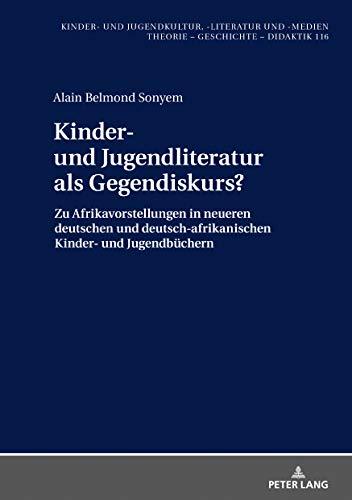 Kinder- und Jugendliteratur als Gegendiskurs?: Afrikavorstellungen in neueren deutschen und deutsch-afrikanischen Kinder- und Jugendbuechern (1990-2015) ... und Jugendkultur, -literatur und -medien)