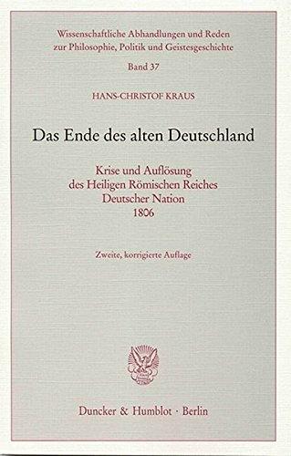 Das Ende des alten Deutschland.: Krise und Auflösung des Heiligen Römischen Reiches Deutscher Nation 1806. (Wissenschaftliche Abhandlungen und Reden zur Philosophie, Politik und Geistesgeschichte)