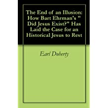 """The End of an Illusion: How Bart Ehrman's """"Did Jesus Exist?"""" Has Laid the Case for an Historical Jesus to Rest (English Edition)"""