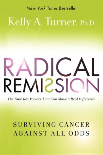 Radical Remission: Surviving Cancer Against All Odds by Kelly A. Turner, PhD (2014) Hardcover
