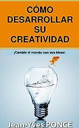 Cómo desarrolar su creatividad: ¡Cambie el mundo con sus ideas! (Spanish Edition)
