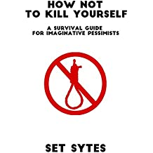 How Not to Kill Yourself: A Survival Guide for Imaginative Pessimists (English Edition)
