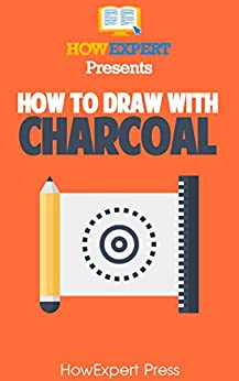 How To Draw With Charcoal: Your Step-By-Step Guide To Drawing With Charcoal by [Press, HowExpert, Adrian Sanqui]