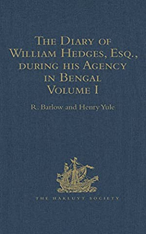 The Diary of William Hedges, Esq. (afterwards Sir William Hedges), during his Agency in Bengal: As well as on his Voyage Out and Return Overland (1681-1687) (Hakluyt Society, First Series)