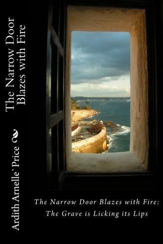 The Narrow Door Blazes with Fire: The Grave is Licking its Lips by Ardith Arnelle` Price (2016-06-09)