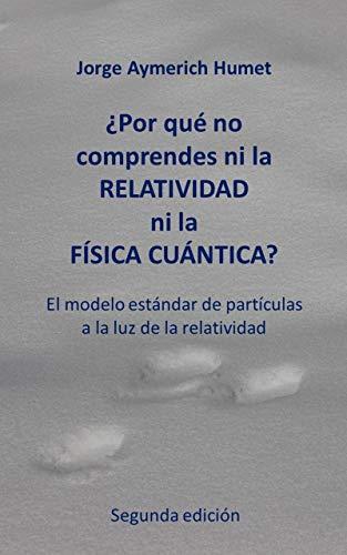¿Por qué no comprendes ni la relatividad ni la física cuántica? (Segunda edición): El modelo estándar de partículas a la luz de la relatividad por Jorge Aymerich Humet