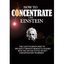 How To Concentrate Like Einstein: The Lazy Student's Way to Instantly Improve Memory & Grades with the Doctor Vittoz Secret Concentration Technique. (English Edition)