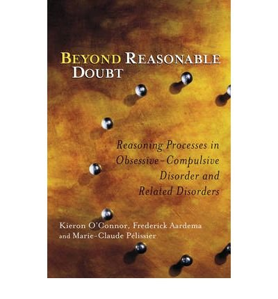 [(Beyond Reasonable Doubt: Reasoning Processes in Obsessive-Compulsive Disorder and Related Disorders)] [Author: Kieron O'Connor] published on (April, 2005)