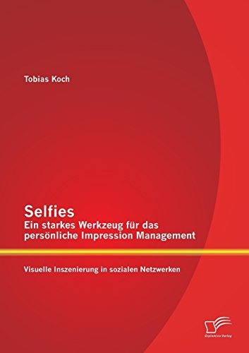 Selfies - Ein starkes Werkzeug für das persönliche Impression Management: Visuelle Inszenierung in sozialen Netzwerken (Netzwerke Die Sozialer Analyse)