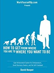 [(How to Get From Where You Are to Where You Want to Be - Goal Achievement System for Entrepreneurs, Small Business Owners, and the Self-Employed (WorkYourselfUp.Com Presents))] [By (author) David R Hooper ] published on (April, 2008)