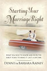 Starting Your Marriage Right: What You Need to Know in the Early Years to Make It Last a Lifetime by Rainey, Dennis, Rainey, Barbara (2007) Paperback