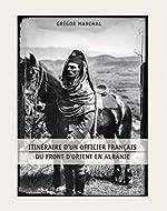 Itinéraire d'un officier français du front d'Orient en Albanie de Gregor Marchal