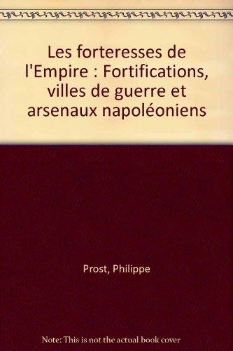 Les forteresses de l'Empire : Fortifications, villes de guerre et arsenaux napoléoniens par Philippe Prost