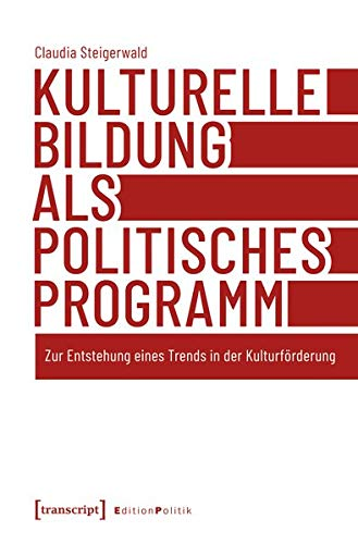 Kulturelle Bildung als politisches Programm: Zur Entstehung eines Trends in der Kulturförderung (Edition Politik)