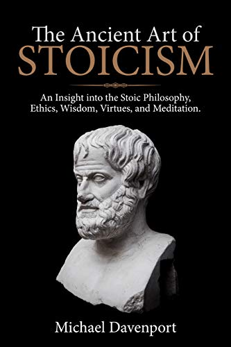 The Ancient Art of Stoicism: An Insight into the Stoic Philosophy, Ethics, Wisdom, Virtues, and Meditation. (English Edition)