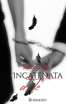 Incatenata a te (Anime incatenate Vol. 1) di [Ray, Michela]