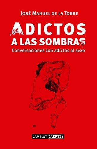 Adictos a las sombras: conversaciones con adictos al sexo (Camelot) por José Manuel de la Torre McKimmey