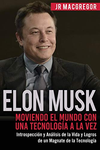 Elon Musk: Moviendo el Mundo con Una Tecnología a la Vez: Introspección y Análisis de la Vida y Logros de un Magnate de la Tecnología: Volume 2 (Visionarios Billonarios)