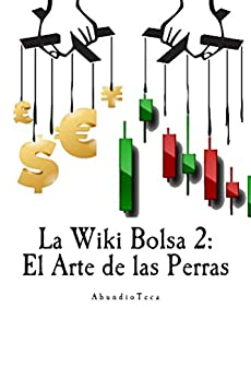 La Wiki Bolsa 2: El Arte de las Perras (Enciclopedia Bursátil y Monetaria) de [AbundioTeca]
