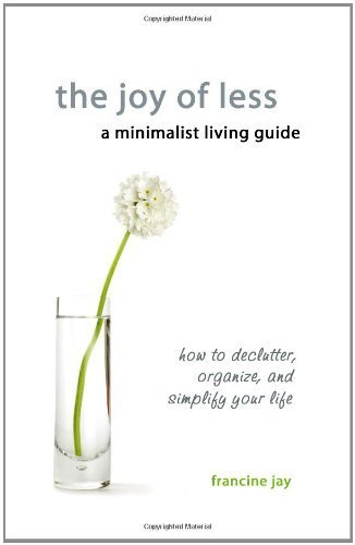 The Joy of Less, A Minimalist Living Guide: How to Declutter, Organize, and Simplify Your Life by Jay, Francine (2010) Paperback